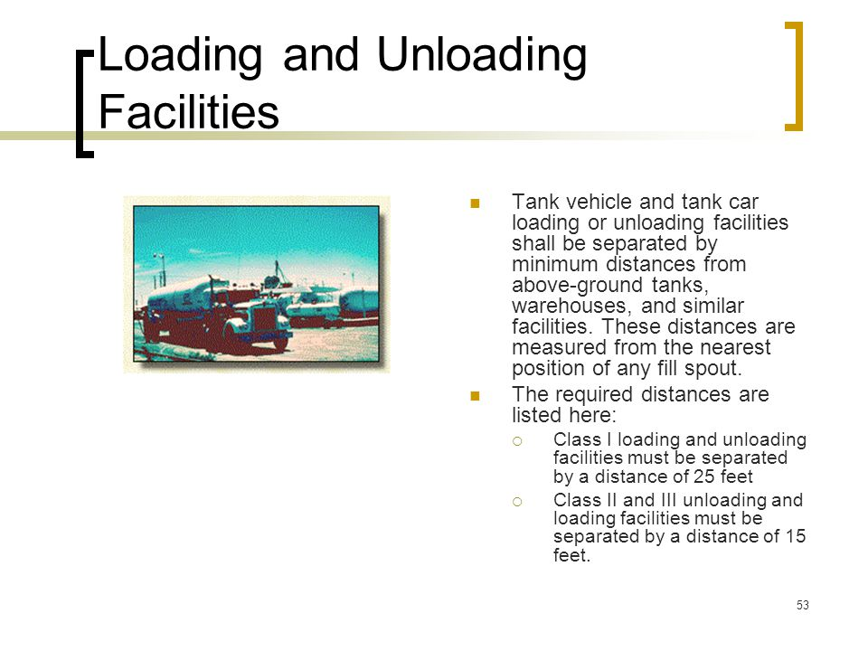 53 Loading and Unloading Facilities Tank vehicle and tank car loading or unloading facilities shall be separated by minimum distances from above-groun