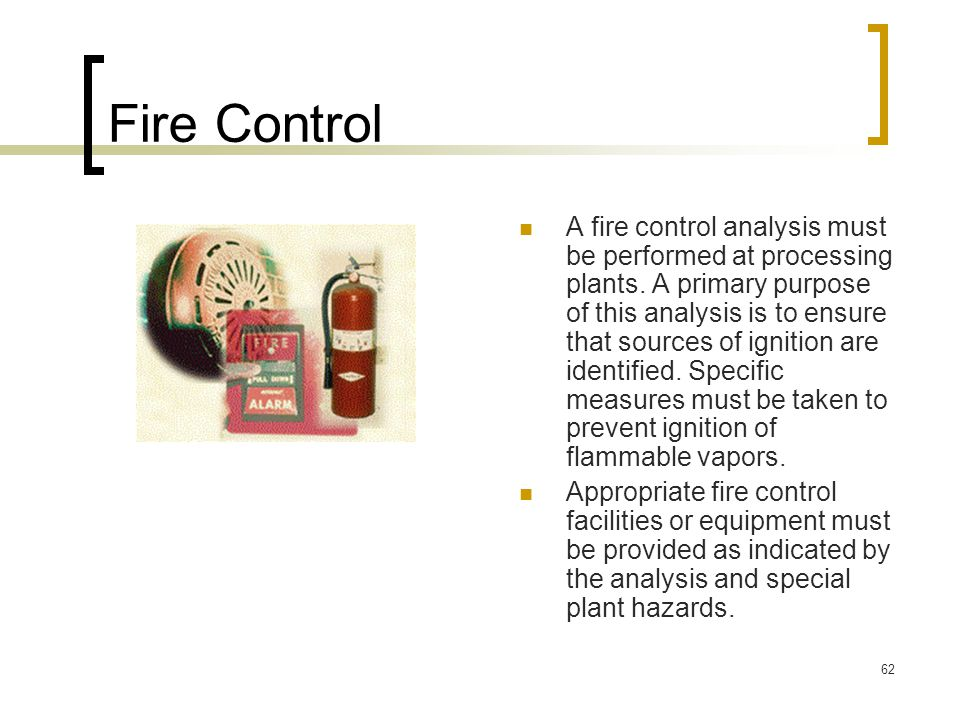 62 Fire Control A fire control analysis must be performed at processing plants. A primary purpose of this analysis is to ensure that sources of igniti