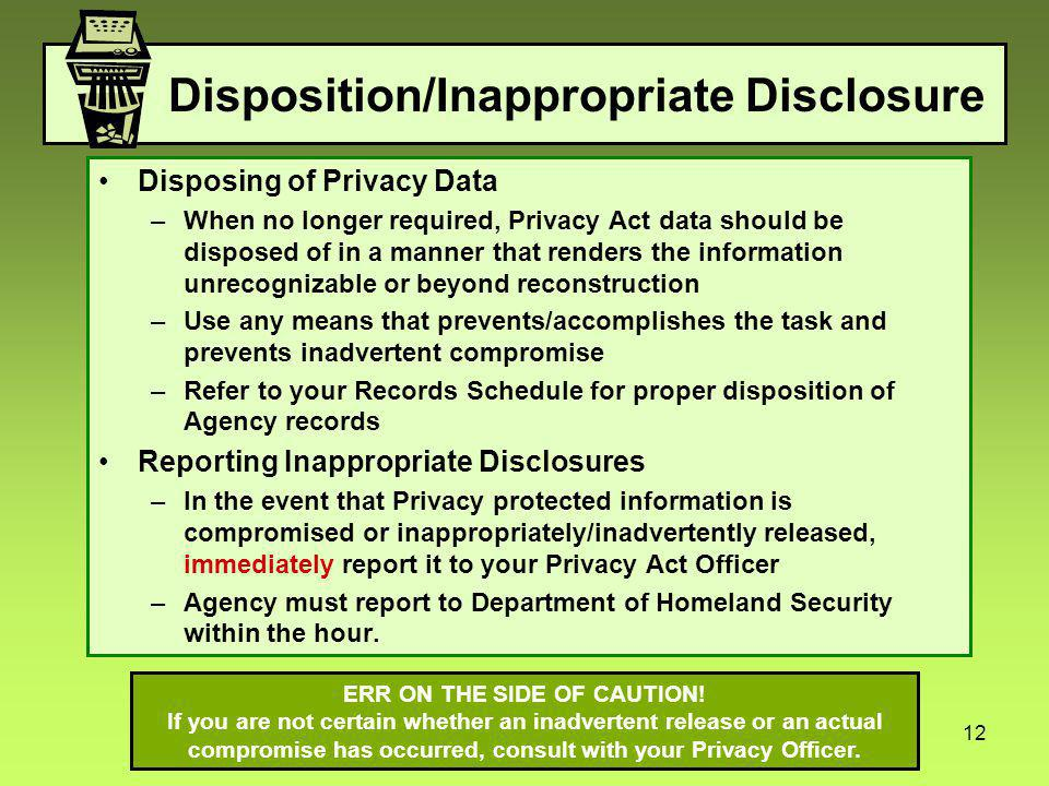 12 Disposition/Inappropriate Disclosure Disposing of Privacy Data –When no longer required, Privacy Act data should be disposed of in a manner that renders the information unrecognizable or beyond reconstruction –Use any means that prevents/accomplishes the task and prevents inadvertent compromise –Refer to your Records Schedule for proper disposition of Agency records Reporting Inappropriate Disclosures –In the event that Privacy protected information is compromised or inappropriately/inadvertently released, immediately report it to your Privacy Act Officer –Agency must report to Department of Homeland Security within the hour.