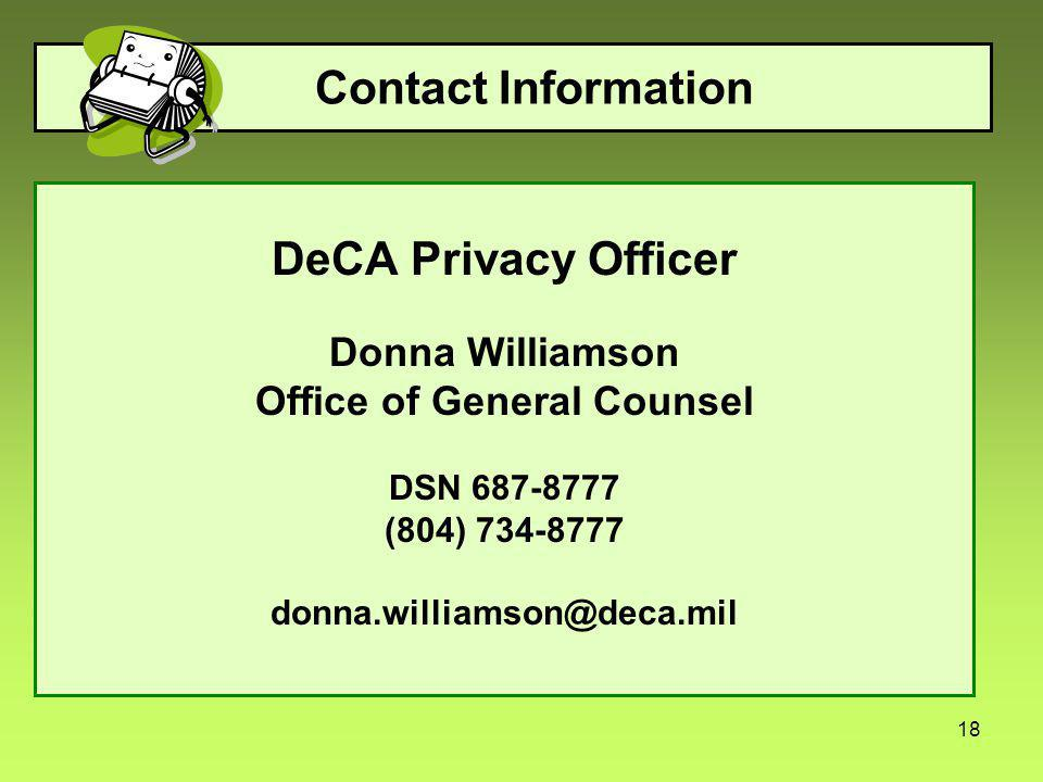 18 Contact Information DeCA Privacy Officer Donna Williamson Office of General Counsel DSN 687-8777 (804) 734-8777 donna.williamson@deca.mil