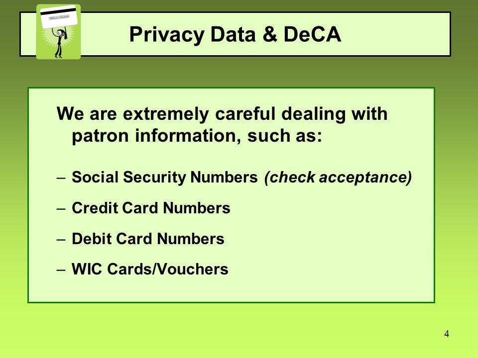 4 Privacy Data & DeCA We are extremely careful dealing with patron information, such as: –Social Security Numbers (check acceptance) –Credit Card Numbers –Debit Card Numbers –WIC Cards/Vouchers