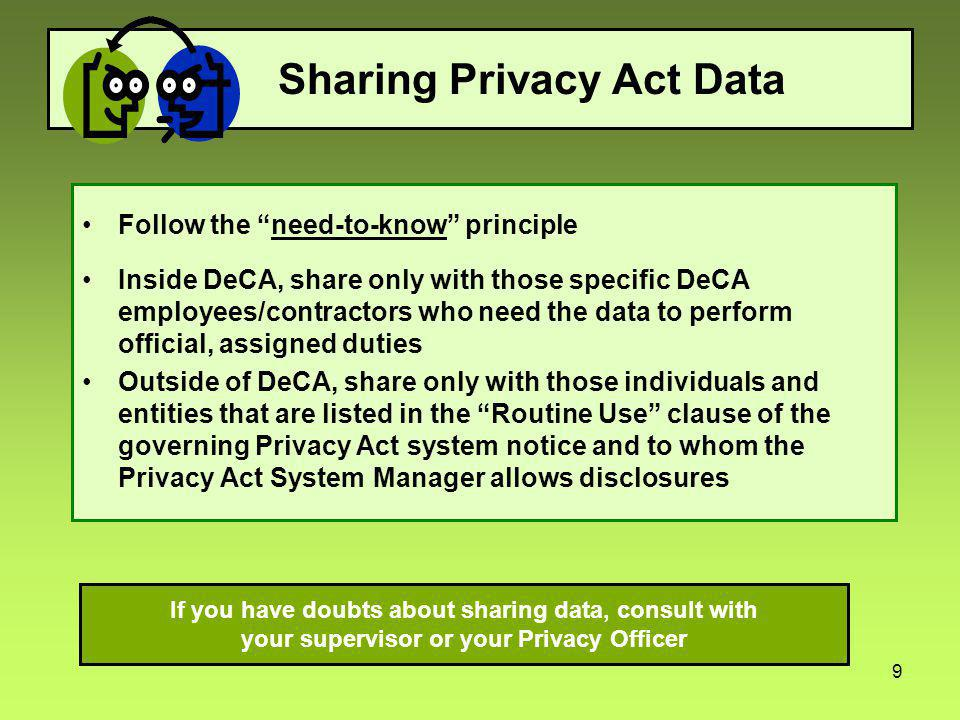 9 Sharing Privacy Act Data Follow the need-to-know principle Inside DeCA, share only with those specific DeCA employees/contractors who need the data to perform official, assigned duties Outside of DeCA, share only with those individuals and entities that are listed in the Routine Use clause of the governing Privacy Act system notice and to whom the Privacy Act System Manager allows disclosures If you have doubts about sharing data, consult with your supervisor or your Privacy Officer