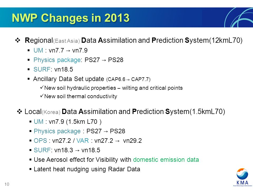 10 NWP Changes in 2013 Regional (East Asia) Data Assimilation and Prediction System(12kmL70) UM : vn7.7 vn7.9 Physics package: PS27 PS28 SURF: vn18.5