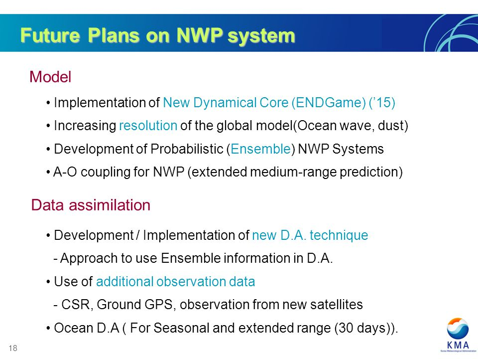 18 Future Plans on NWP system Model Data assimilation Implementation of New Dynamical Core (ENDGame) (15) Increasing resolution of the global model(Oc