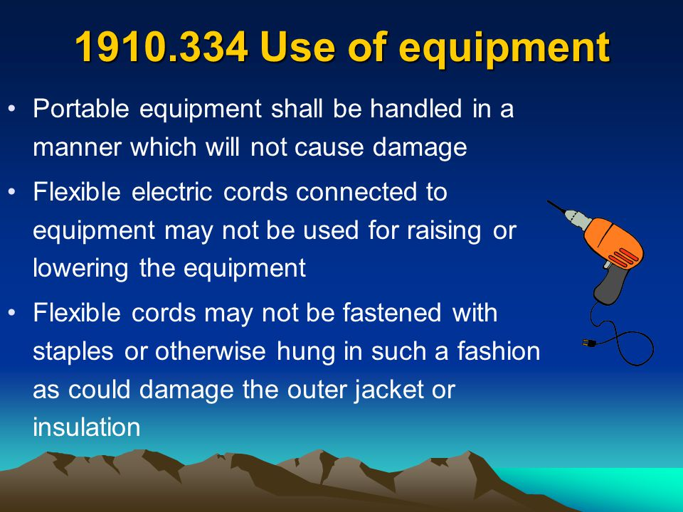 1910.334 Use of equipment Portable equipment shall be handled in a manner which will not cause damage Flexible electric cords connected to equipment m
