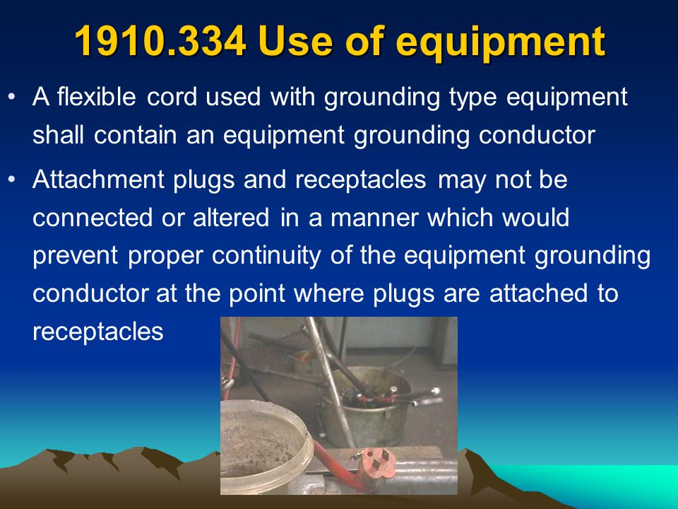 1910.334 Use of equipment A flexible cord used with grounding type equipment shall contain an equipment grounding conductor Attachment plugs and recep