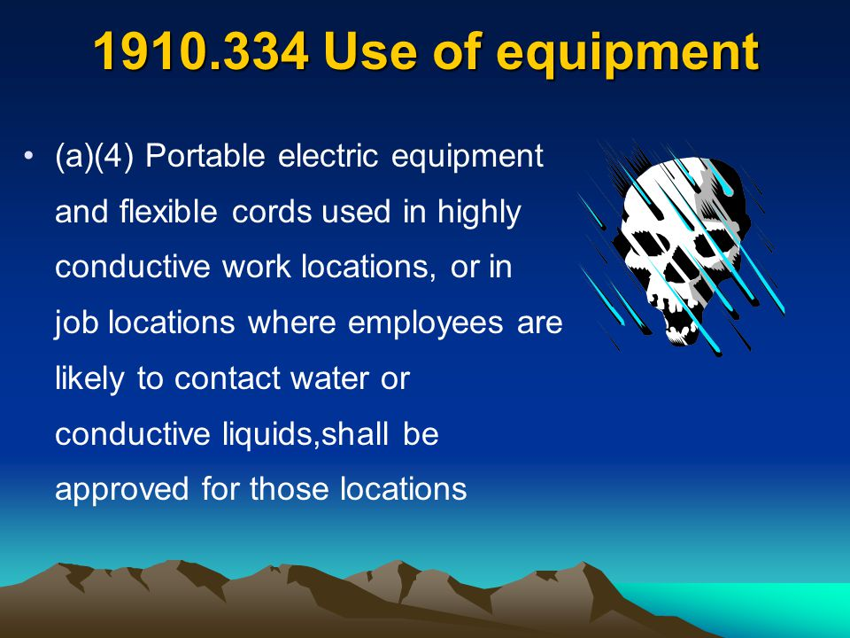 1910.334 Use of equipment (a)(4) Portable electric equipment and flexible cords used in highly conductive work locations, or in job locations where em
