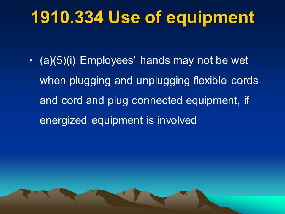 1910.334 Use of equipment (a)(5)(i) Employees' hands may not be wet when plugging and unplugging flexible cords and cord and plug connected equipment,