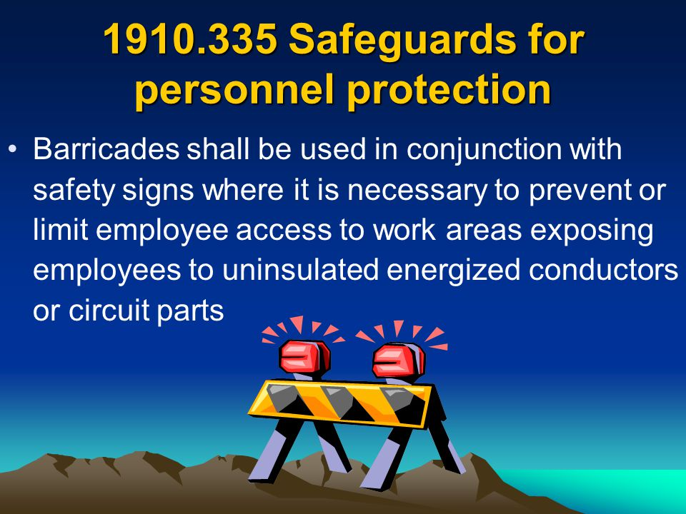 1910.335 Safeguards for personnel protection Barricades shall be used in conjunction with safety signs where it is necessary to prevent or limit emplo