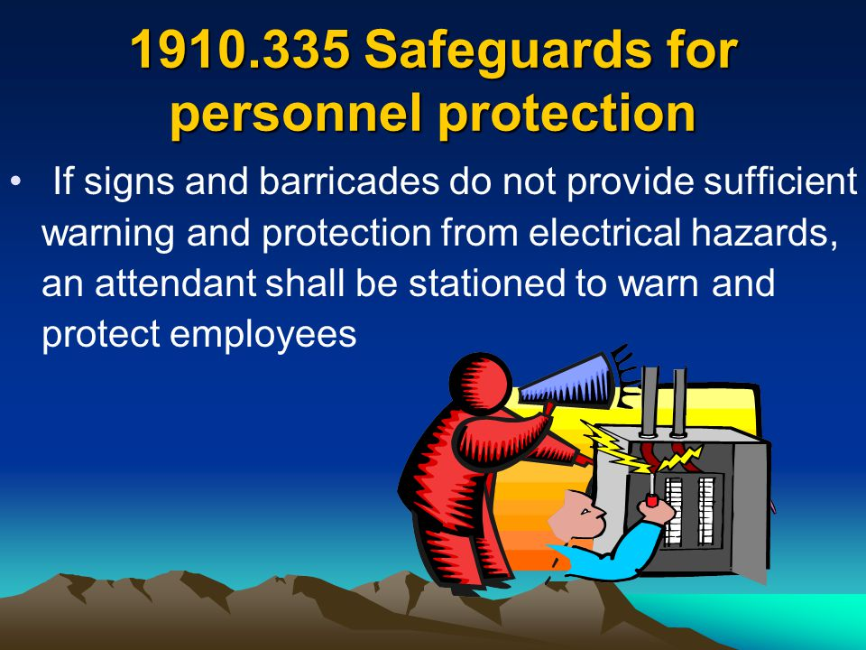 1910.335 Safeguards for personnel protection If signs and barricades do not provide sufficient warning and protection from electrical hazards, an atte