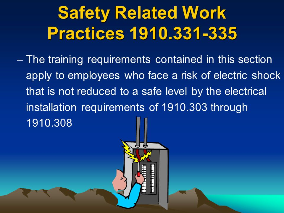 Safety Related Work Practices 1910.331-335 –The training requirements contained in this section apply to employees who face a risk of electric shock t