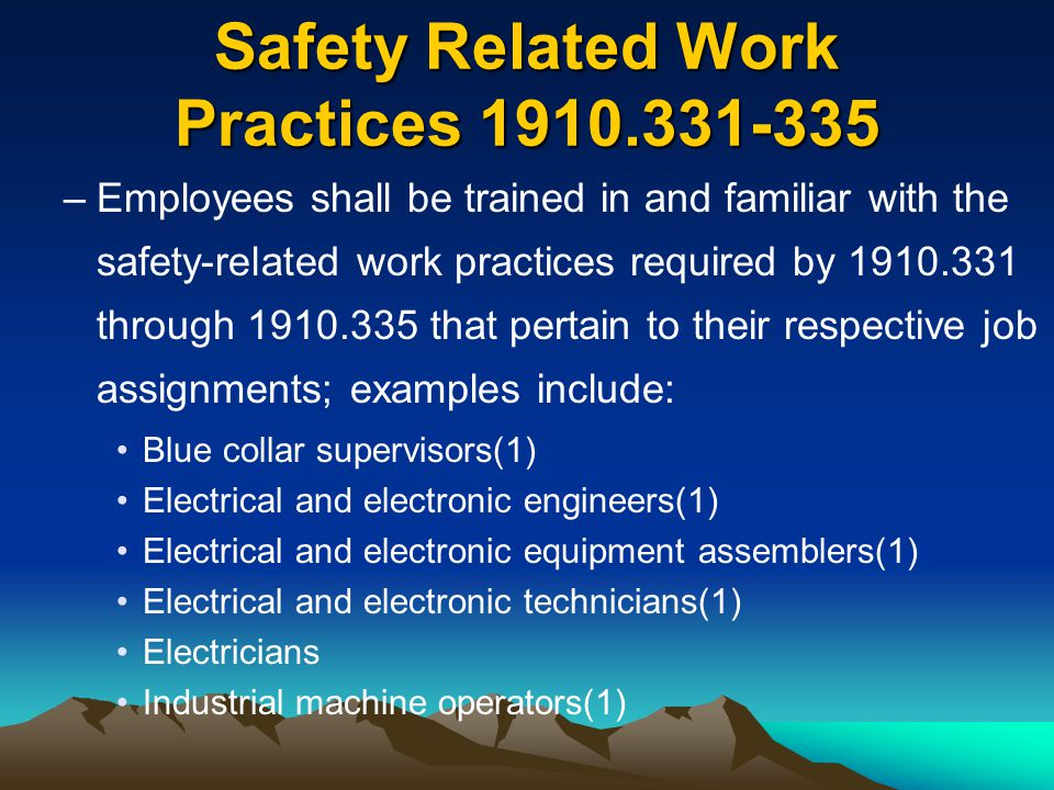 Safety Related Work Practices 1910.331-335 –Employees shall be trained in and familiar with the safety-related work practices required by 1910.331 thr