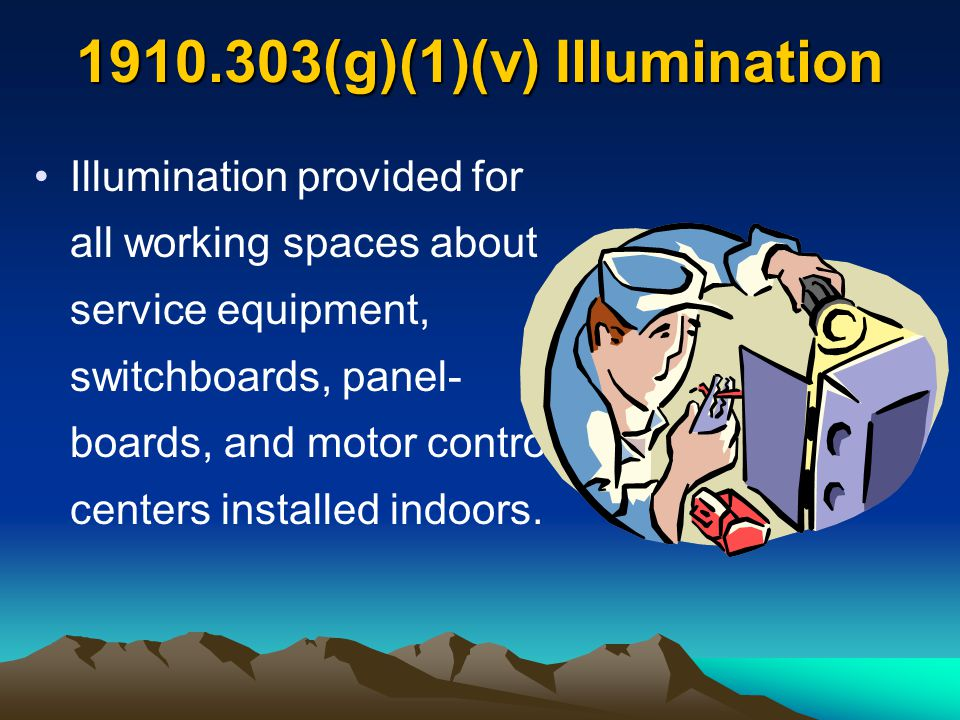 1910.303(g)(1)(v) Illumination Illumination provided for all working spaces about service equipment, switchboards, panel- boards, and motor control ce