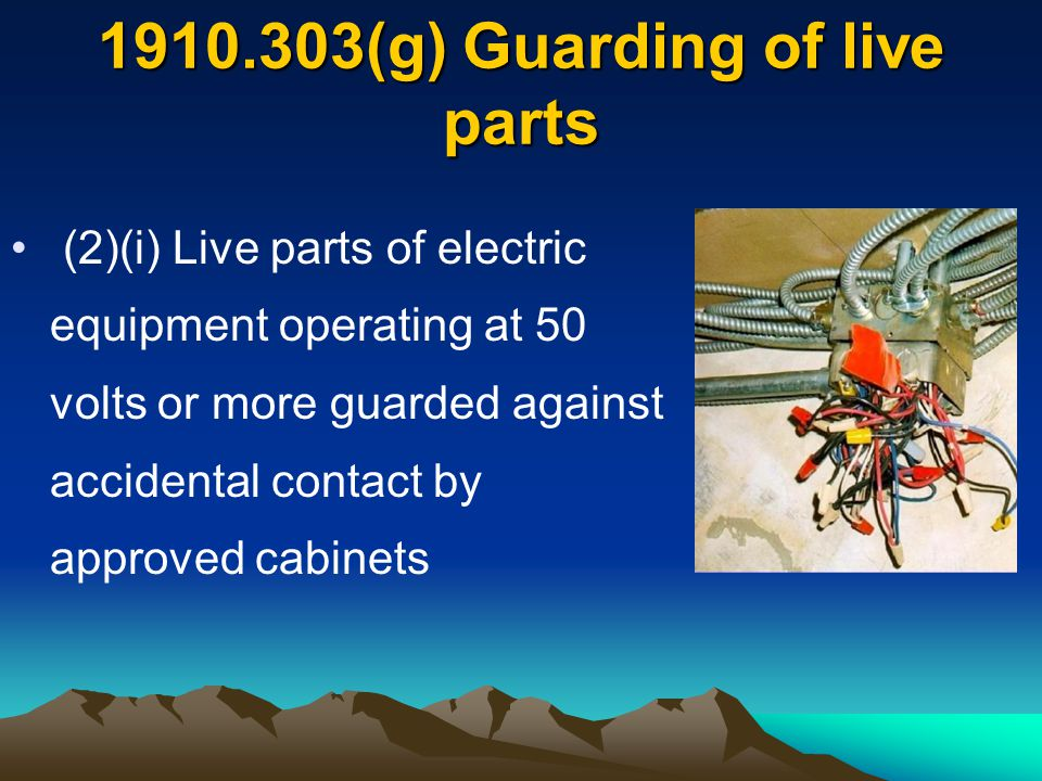 (2)(i) Live parts of electric equipment operating at 50 volts or more guarded against accidental contact by approved cabinets 1910.303(g) Guarding of