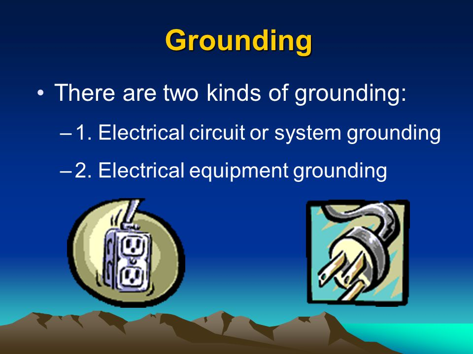 Grounding There are two kinds of grounding: –1. Electrical circuit or system grounding –2. Electrical equipment grounding