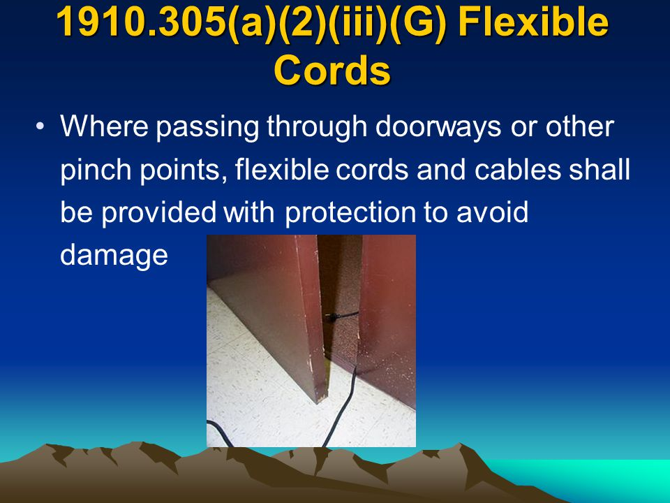 1910.305(a)(2)(iii)(G) Flexible Cords Where passing through doorways or other pinch points, flexible cords and cables shall be provided with protectio
