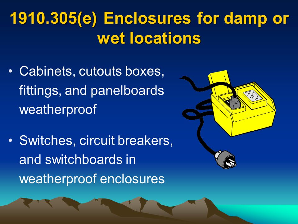 1910.305(e) Enclosures for damp or wet locations Cabinets, cutouts boxes, fittings, and panelboards weatherproof Switches, circuit breakers, and switc