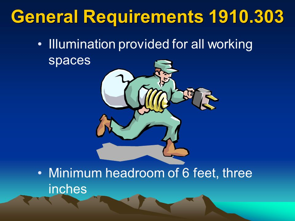 General Requirements 1910.303 Illumination provided for all working spaces Minimum headroom of 6 feet, three inches