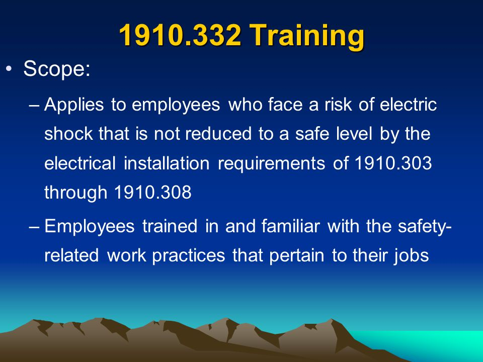 1910.332 Training Scope: –Applies to employees who face a risk of electric shock that is not reduced to a safe level by the electrical installation re