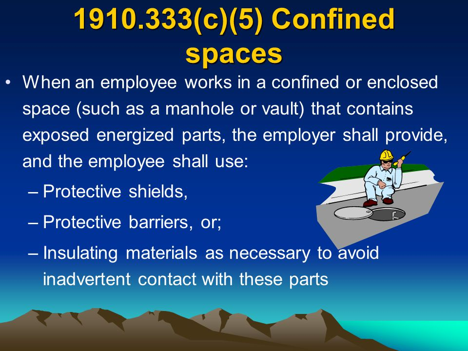 1910.333(c)(5) Confined spaces When an employee works in a confined or enclosed space (such as a manhole or vault) that contains exposed energized par