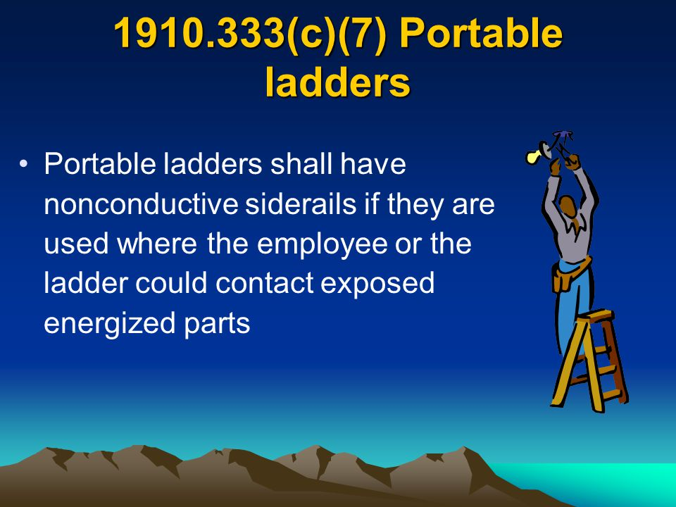 1910.333(c)(7) Portable ladders Portable ladders shall have nonconductive siderails if they are used where the employee or the ladder could contact ex