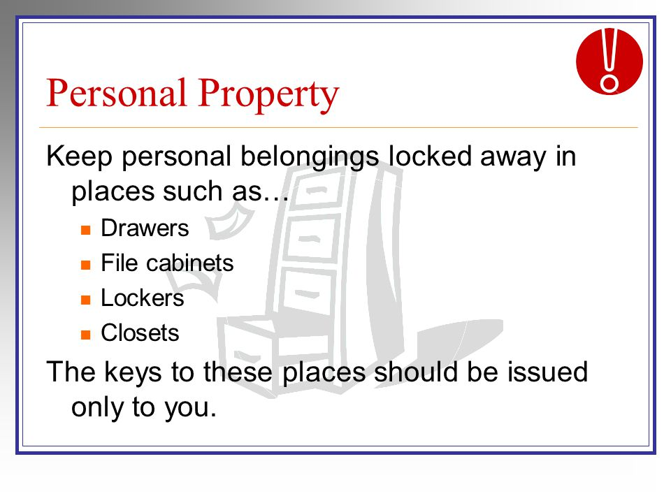 Personal Property Keep personal belongings locked away in places such as… Drawers File cabinets Lockers Closets The keys to these places should be issued only to you.