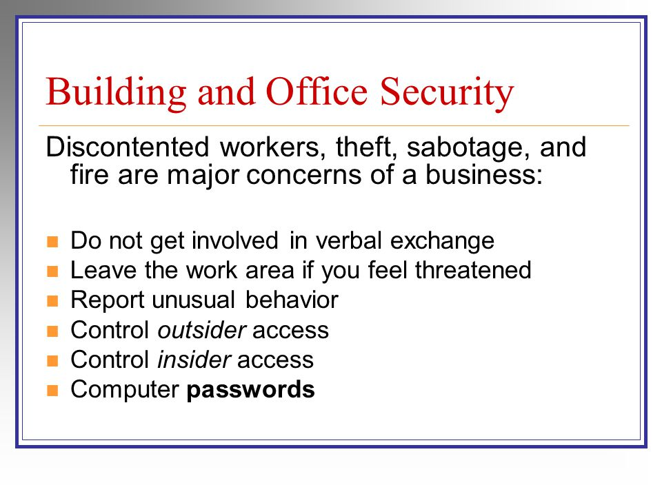 Building and Office Security Discontented workers, theft, sabotage, and fire are major concerns of a business: Do not get involved in verbal exchange Leave the work area if you feel threatened Report unusual behavior Control outsider access Control insider access Computer passwords