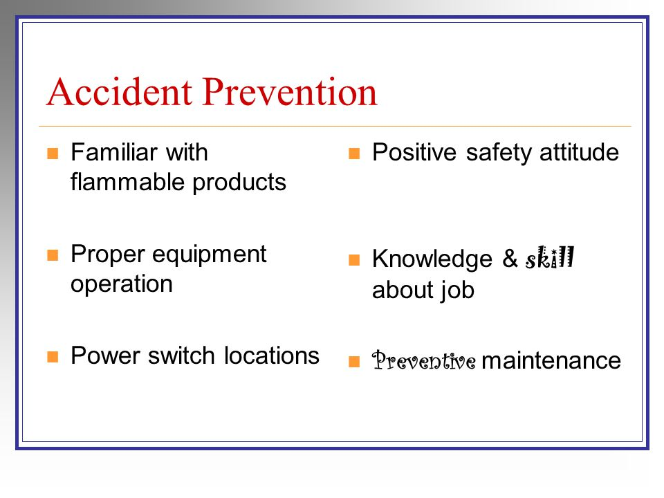 Accident Prevention Familiar with flammable products Proper equipment operation Power switch locations Positive safety attitude Knowledge & skill about job Preventive maintenance