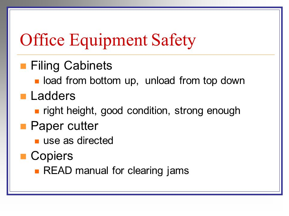 Office Equipment Safety Filing Cabinets load from bottom up, unload from top down Ladders right height, good condition, strong enough Paper cutter use as directed Copiers READ manual for clearing jams