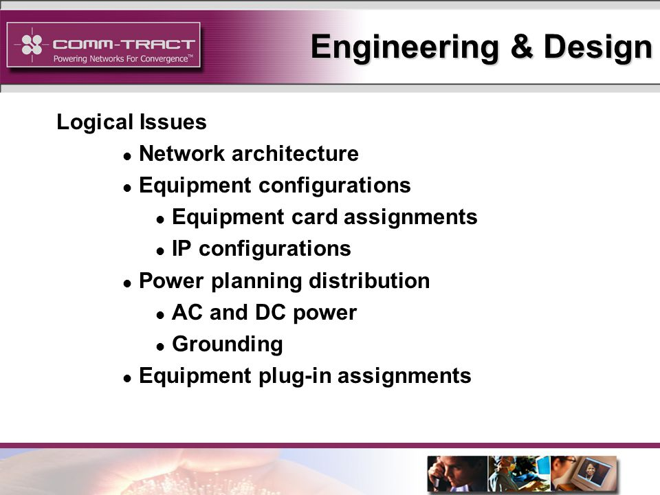 12 Engineering & Design Logical Issues l Network architecture l Equipment configurations l Equipment card assignments l IP configurations l Power planning distribution l AC and DC power l Grounding l Equipment plug-in assignments