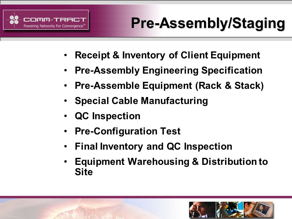 13 Pre-Assembly/Staging Receipt & Inventory of Client Equipment Pre-Assembly Engineering Specification Pre-Assemble Equipment (Rack & Stack) Special Cable Manufacturing QC Inspection Pre-Configuration Test Final Inventory and QC Inspection Equipment Warehousing & Distribution to Site