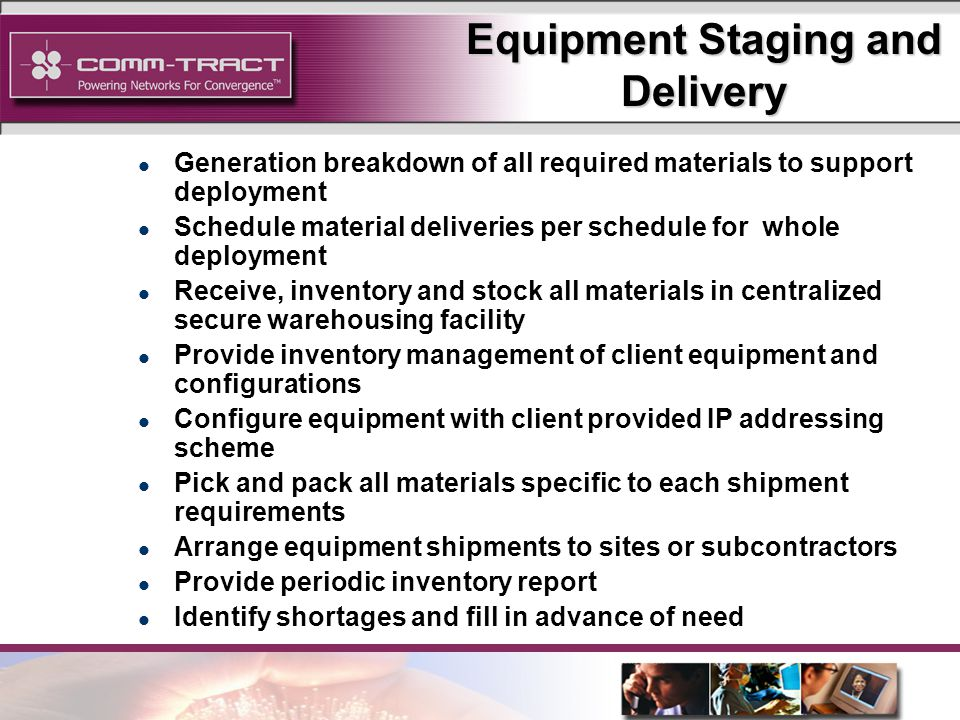 14 Equipment Staging and Delivery l Generation breakdown of all required materials to support deployment l Schedule material deliveries per schedule for whole deployment l Receive, inventory and stock all materials in centralized secure warehousing facility l Provide inventory management of client equipment and configurations l Configure equipment with client provided IP addressing scheme l Pick and pack all materials specific to each shipment requirements l Arrange equipment shipments to sites or subcontractors l Provide periodic inventory report l Identify shortages and fill in advance of need