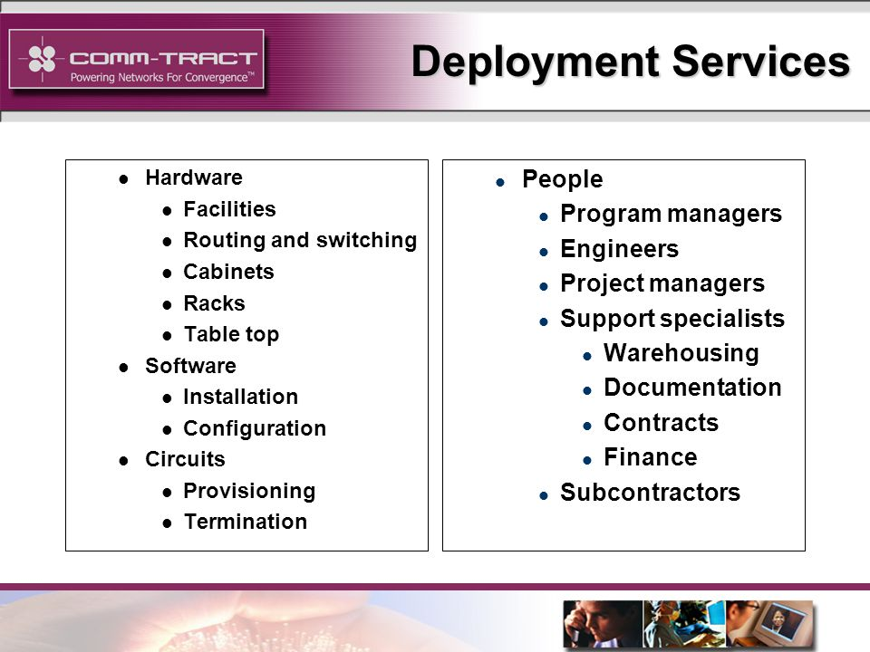 15 Deployment Services l Hardware l Facilities l Routing and switching l Cabinets l Racks l Table top l Software l Installation l Configuration l Circuits l Provisioning l Termination l People l Program managers l Engineers l Project managers l Support specialists l Warehousing l Documentation l Contracts l Finance l Subcontractors