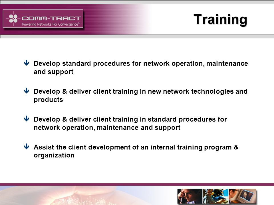 22 Training êDevelop standard procedures for network operation, maintenance and support êDevelop & deliver client training in new network technologies and products êDevelop & deliver client training in standard procedures for network operation, maintenance and support êAssist the client development of an internal training program & organization