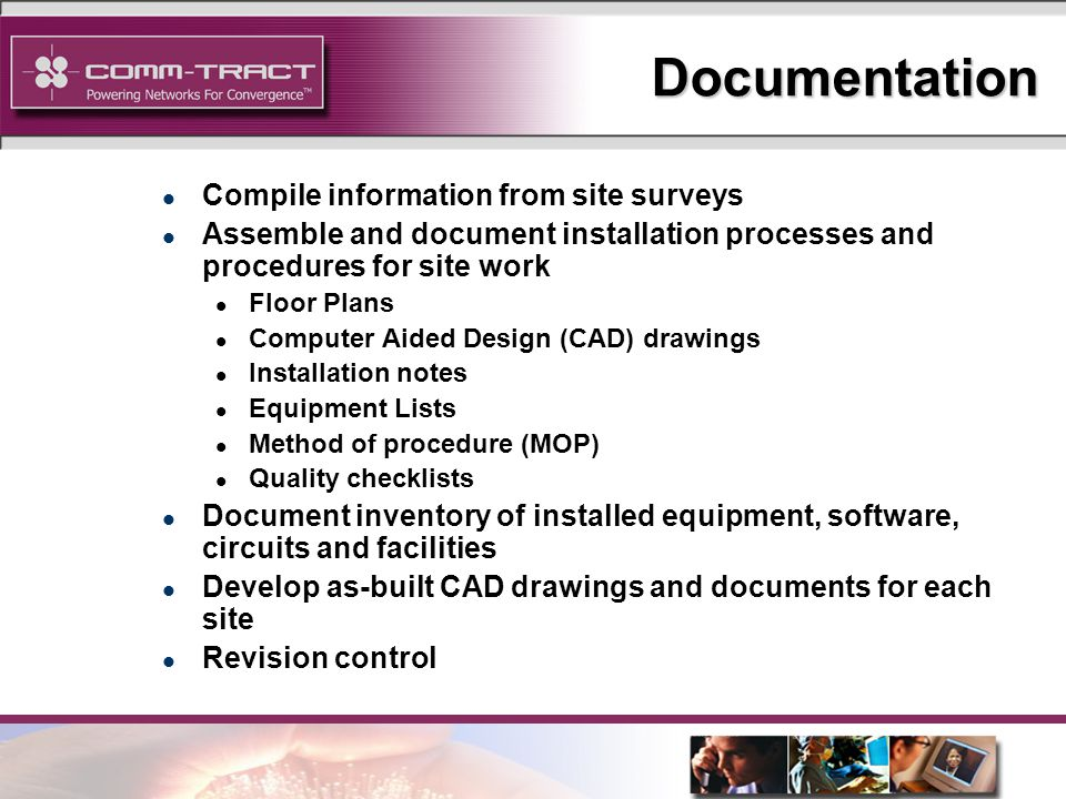 23 Documentation l Compile information from site surveys l Assemble and document installation processes and procedures for site work l Floor Plans l Computer Aided Design (CAD) drawings l Installation notes l Equipment Lists l Method of procedure (MOP) l Quality checklists l Document inventory of installed equipment, software, circuits and facilities l Develop as-built CAD drawings and documents for each site l Revision control
