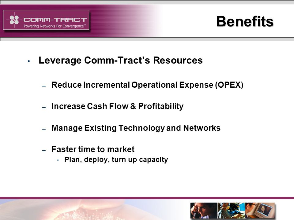 24 Benefits Leverage Comm-Tracts Resources – Reduce Incremental Operational Expense (OPEX) – Increase Cash Flow & Profitability – Manage Existing Technology and Networks – Faster time to market Plan, deploy, turn up capacity