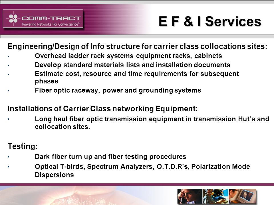 5 E F & I Services Engineering/Design of Info structure for carrier class collocations sites: Overhead ladder rack systems equipment racks, cabinets Develop standard materials lists and installation documents Estimate cost, resource and time requirements for subsequent phases Fiber optic raceway, power and grounding systems Installations of Carrier Class networking Equipment: Long haul fiber optic transmission equipment in transmission Huts and collocation sites.