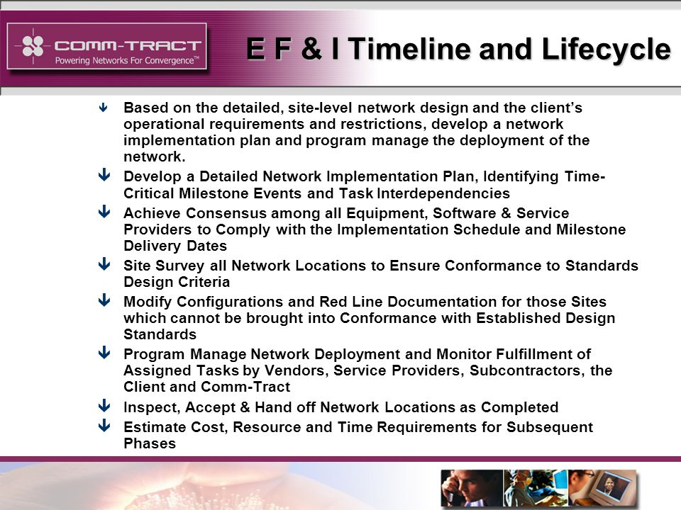 6 E F & I Timeline and Lifecycle ê Based on the detailed, site-level network design and the clients operational requirements and restrictions, develop a network implementation plan and program manage the deployment of the network.