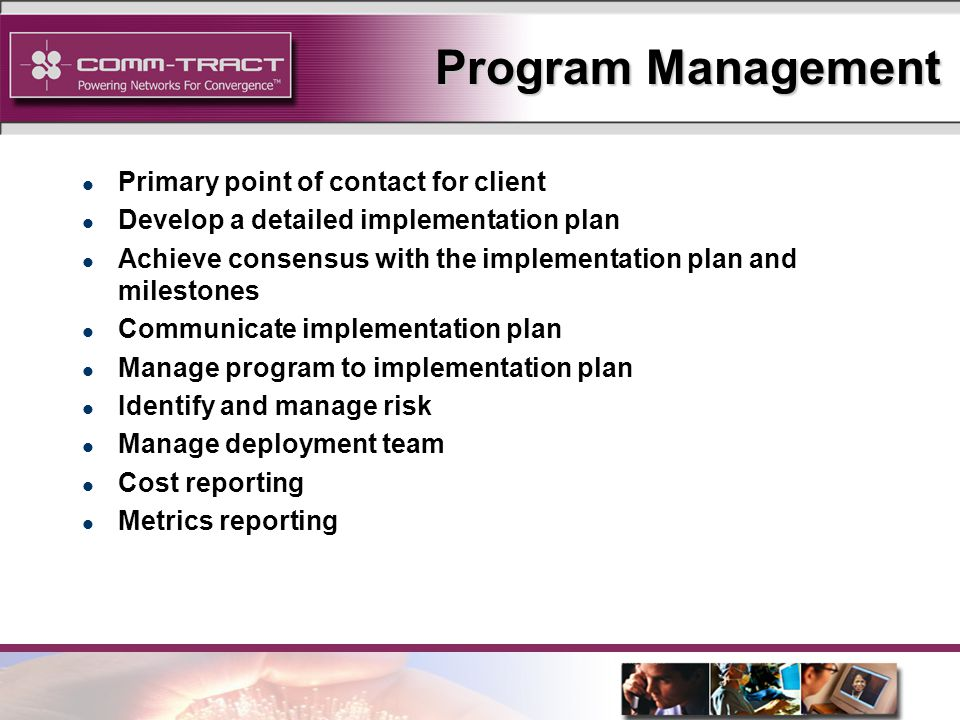 7 Program Management l Primary point of contact for client l Develop a detailed implementation plan l Achieve consensus with the implementation plan and milestones l Communicate implementation plan l Manage program to implementation plan l Identify and manage risk l Manage deployment team l Cost reporting l Metrics reporting