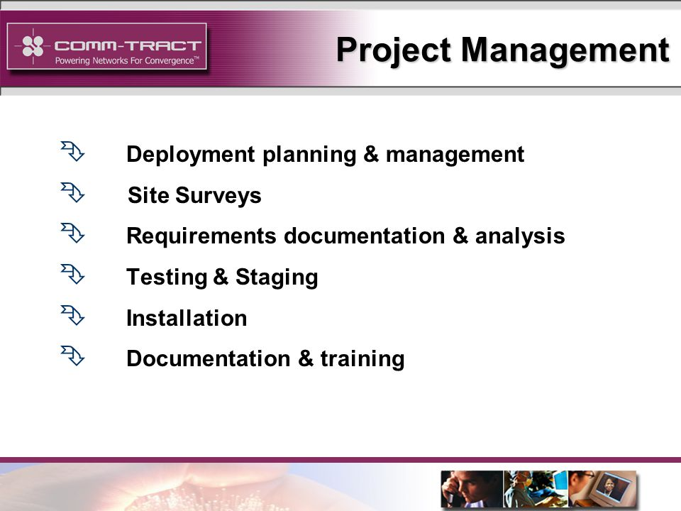8 Ê Deployment planning & management Ê Site Surveys Ê Requirements documentation & analysis Ê Testing & Staging Ê Installation Ê Documentation & training Project Management