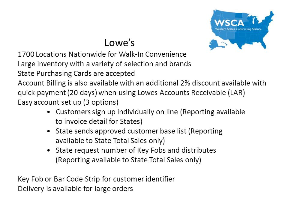 Lowes 1700 Locations Nationwide for Walk-In Convenience Large inventory with a variety of selection and brands State Purchasing Cards are accepted Account Billing is also available with an additional 2% discount available with quick payment (20 days) when using Lowes Accounts Receivable (LAR) Easy account set up (3 options) Customers sign up individually on line (Reporting available to invoice detail for States) State sends approved customer base list (Reporting available to State Total Sales only) State request number of Key Fobs and distributes (Reporting available to State Total Sales only) Key Fob or Bar Code Strip for customer identifier Delivery is available for large orders