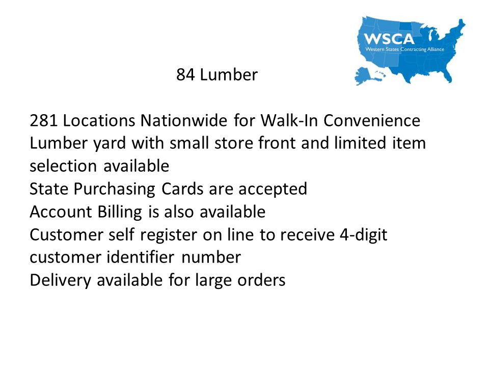 84 Lumber 281 Locations Nationwide for Walk-In Convenience Lumber yard with small store front and limited item selection available State Purchasing Cards are accepted Account Billing is also available Customer self register on line to receive 4-digit customer identifier number Delivery available for large orders
