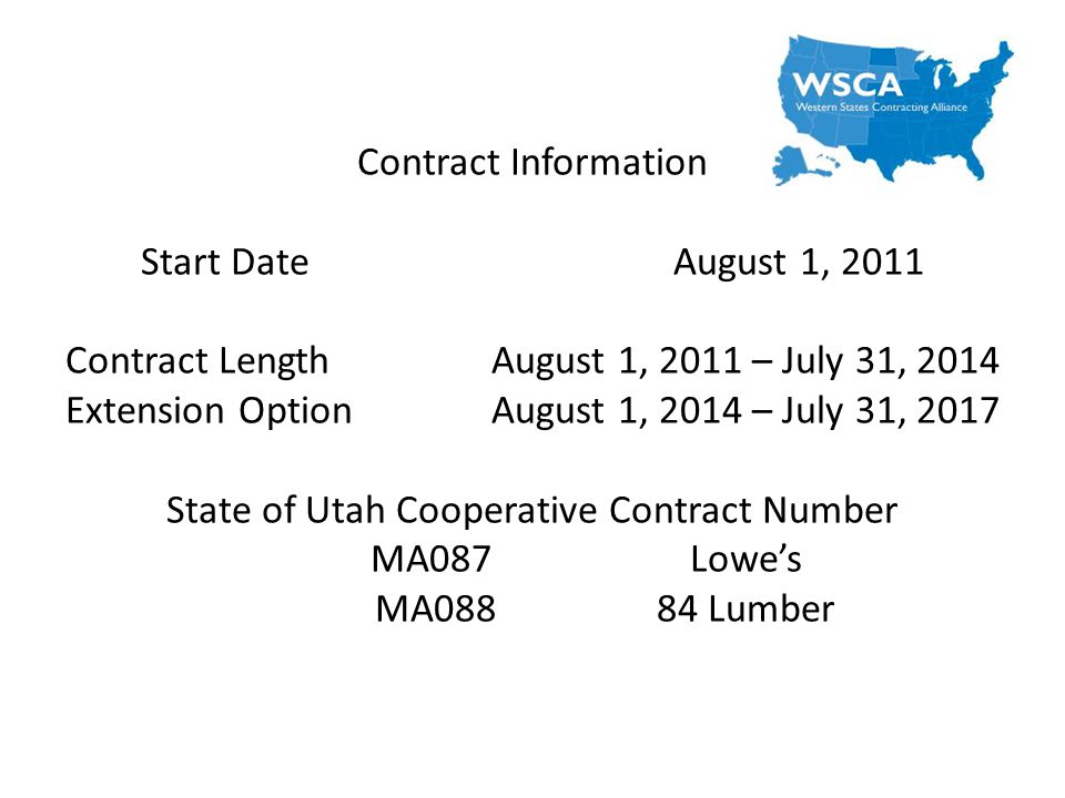 Contract Information Start DateAugust 1, 2011 Contract LengthAugust 1, 2011 – July 31, 2014 Extension OptionAugust 1, 2014 – July 31, 2017 State of Utah Cooperative Contract Number MA087Lowes MA08884 Lumber