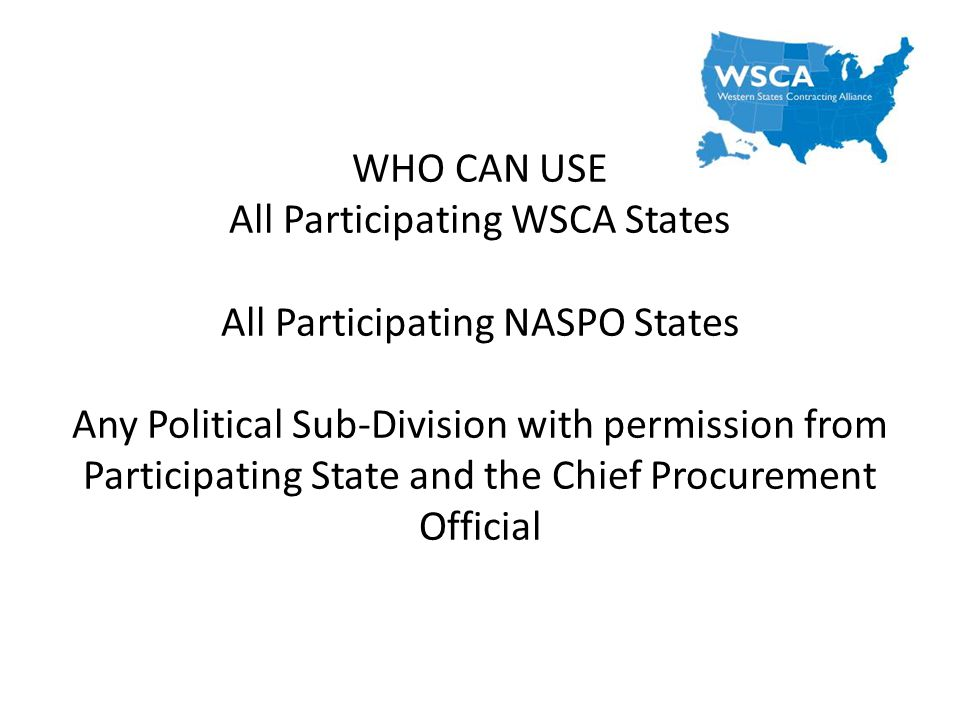 WHO CAN USE All Participating WSCA States All Participating NASPO States Any Political Sub-Division with permission from Participating State and the Chief Procurement Official