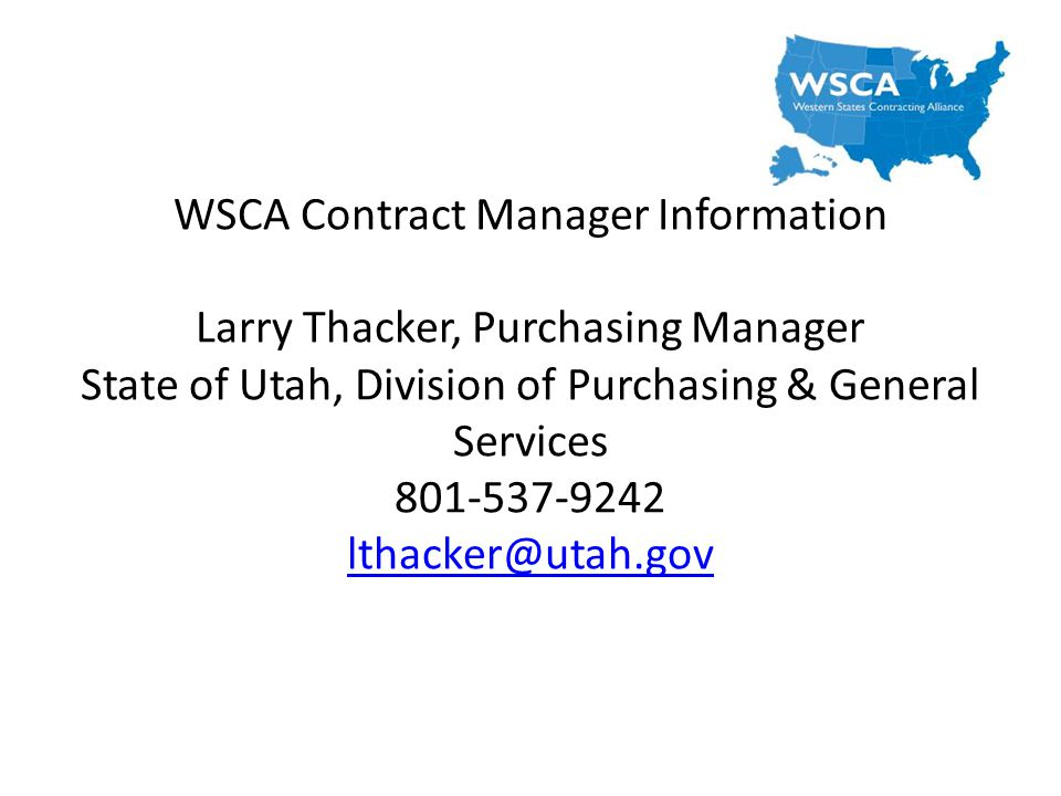 WSCA Contract Manager Information Larry Thacker, Purchasing Manager State of Utah, Division of Purchasing & General Services 801-537-9242 lthacker@utah.gov lthacker@utah.gov