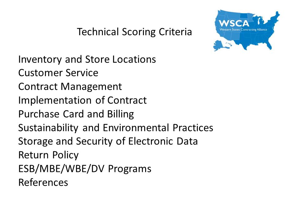 Technical Scoring Criteria Inventory and Store Locations Customer Service Contract Management Implementation of Contract Purchase Card and Billing Sustainability and Environmental Practices Storage and Security of Electronic Data Return Policy ESB/MBE/WBE/DV Programs References