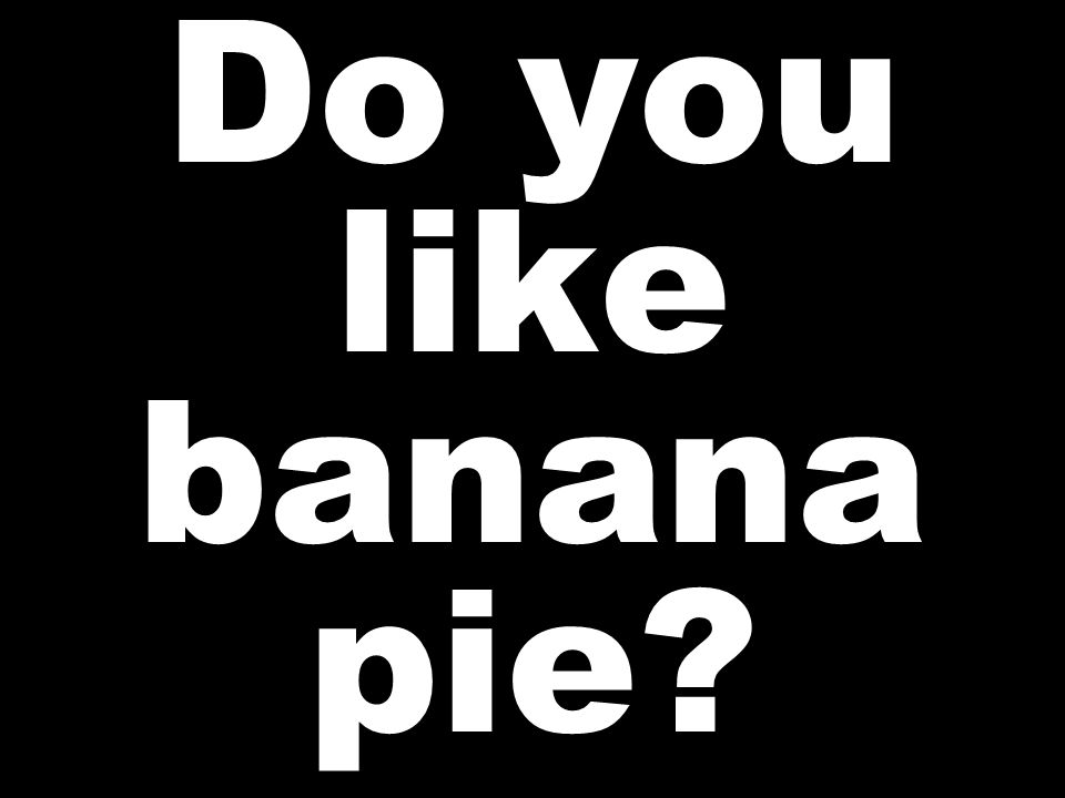 Do you like banana pie?