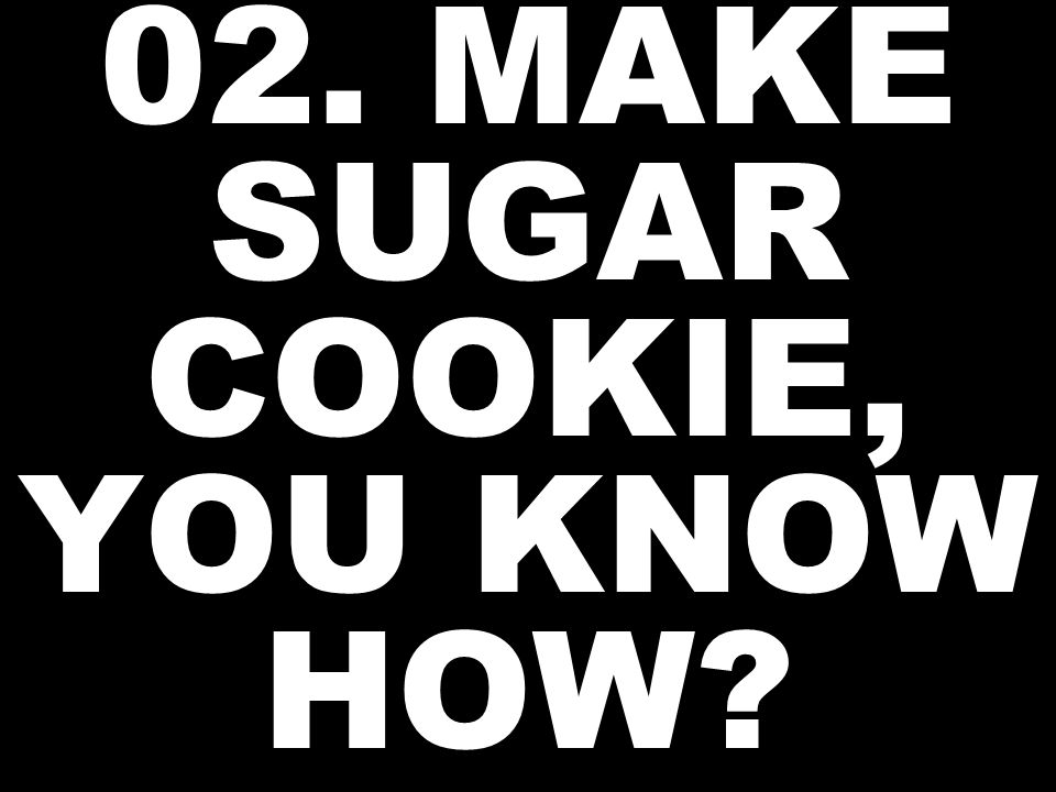 02. MAKE SUGAR COOKIE, YOU KNOW HOW?