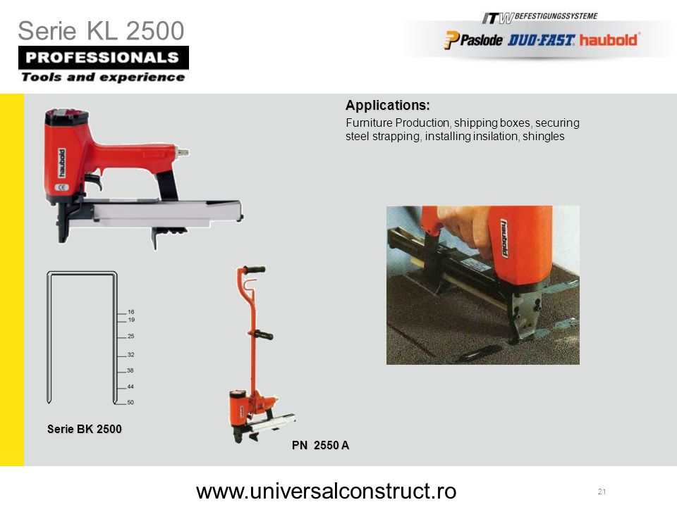 21 Applications: Furniture Production, shipping boxes, securing steel strapping, installing insilation, shingles PN 2550 A Serie BK 2500 Serie KL 2500