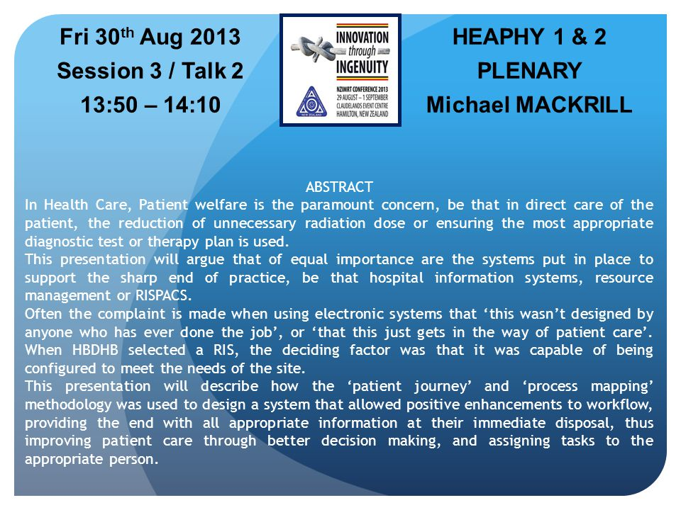 HEAPHY 1 & 2 PLENARY Michael MACKRILL Fri 30 th Aug 2013 Session 3 / Talk 2 13:50 – 14:10 ABSTRACT In Health Care, Patient welfare is the paramount concern, be that in direct care of the patient, the reduction of unnecessary radiation dose or ensuring the most appropriate diagnostic test or therapy plan is used.